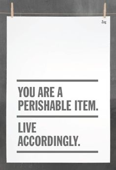 You are a perishable item. Live accordingly. food for thought, true words, inspir, quot, true stories, motiv