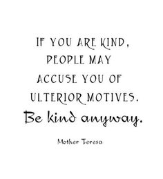 If you are kind, people may accuse you of ulterior motives. Be kind anyway. ~ Mother Teresa