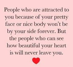 people who are attracted to you because of your pretty face or nice body wont be by your side forever. but the people who can see how beautiful your heart is will never leave you