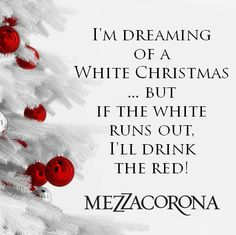 I'm dreaming of a white Christmas... but if the white runs out, I'll drink the red! #MezzacoronaMantra