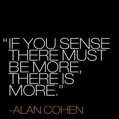 """If you sense there must be more, there is more."" ~ Alan Cohen << True that!  just be careful of the ""grass is always greener"" syndrome! #quote #inspiration"