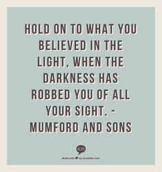 Hold on to what you believed in the light, when the darkness has robbed you of all your sight.  -Mumford and Sons