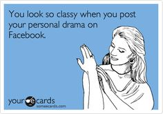 You look so classy when you post your personal drama on Facebook.