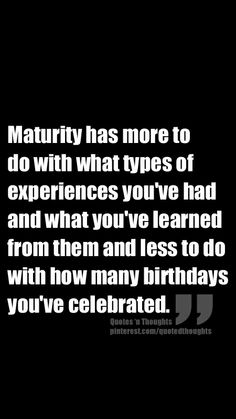 Maturity has more to do with what types of experiences you've had and what you've learned from them and less to do with how many birthdays you've celebrated.