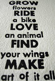 Grow flowers, ride a bike, love an animal, find your wings, make art of it all.