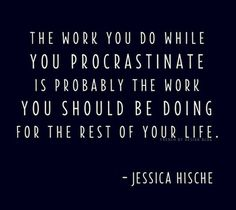 """""""The work you do while you procrastinate is probably the work you should be doing for the rest of your life."""" Jessica Hische #quote"""