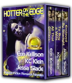 "Jessa Slade ~ Hotter on the Edge ~ On the edge of space... On the edge of danger... On the edge of desire... Three novellas of science fiction romance: All That Glitters by Erin Kellison, To Buy a Wife by KC Klein, Enslaved by Starlight by Jessa Slade. 2012 InD'Tale RONE Award for best Short Story/Novella ""HOTTER ON THE EDGE is an exceptional trio of sci-fi romance novellas… Creativity, strong characters and interesting plots make this one a winner."" 4 1/2 stars—Top Pick from Night Owl Reviews"