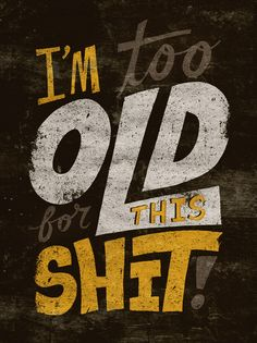I'm too Old for the Shit!