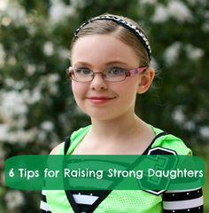 6 Tips for Raising Strong Daughters. I need to read this like everyday to remind myself of these things. Not be so hard on my girl sometimes.