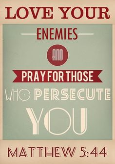 Love your enemies and pray for those who persecute you.  Matthew 5:44  Hardest thing I must do daily...