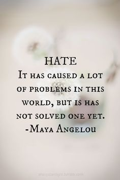 Hate. It has caused a lot of problems in this world, but it has not solved one yet. Maya Angelou maya angelou, wise women, remember this, hate, awesom word, encouragement quotes, thought, inspirational quotes, inspiration quotes