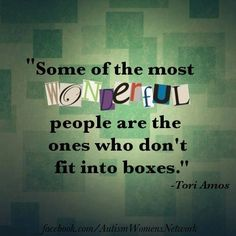 Some of the most wonderful people are the ones who don't fit into boxes ~Tori Amos