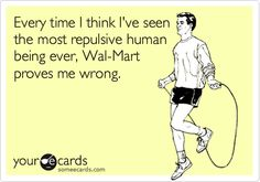 Every time I think I've seen the most repulsive human being ever, Wal-Mart proves me wrong. Ecard