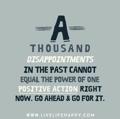 A thousand disappointments in the past cannot equal the power of one positive action right now. Go ahead and go for it.