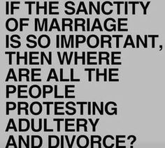 If the sanctity of marriage is so important, then where are all the people protesting adultery and divorce?