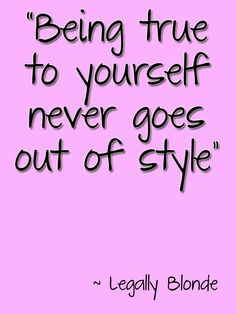 """""""Being true to yourself never goes out of style""""  Always be true to you! Dont try to be something your not to try and fit in and get people to like you! just be yourself and the right kind of people will love and like you for it! ♥"""