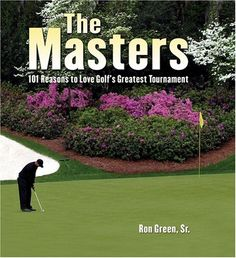The Masters: 101 Reasons to Love Golf's Greatest Tournament
