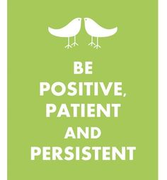 positive patient and persistent--my new motto during those hard times!