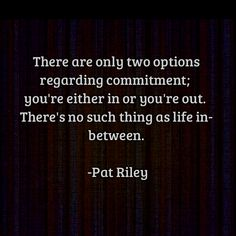 """""""There are only two options regarding commitment: You're either in or you're out. There is no such thing as life in-between."""" - Pat Riley #loyalty #quote"""