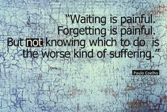 """Waiting is painful. Forgetting is painful. But not knowing which to do is the worse kind of suffering."" Paulo Coelho"