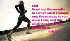 God- Grant me the serenity to accept when I cannot run; the courage to run when I can; and the wisdom to know the difference.