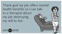 Thank god my job offers mental health benefits so I can talk to a therapist about my job destroying my will to live.