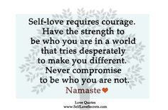 Self-love requires courage. Have the strength to be who you are in a world that tries desperately to make you different. Never compromise to be who you are not.