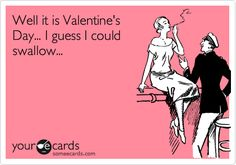 Funny Valentine's Day Ecard: Well it is Valentine's Day... I guess I could swallow...