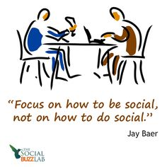 Focus on how to be social, not on how to do social. Jay Baer