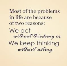 Most of the problems in life are because of 2 reasons: we act without thinking or we keep thinking without acting.
