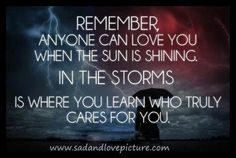 Remember anyone can love you when the sun is shining. In the storms , is where you learn who truly cares for you ..