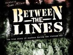 Between The Lines: Surfers during the Vienam War by Koastal Media. Narrated by acclaimed writer and director JOHN MILIUS (Apocalypse Now-Big Wednesday), BETWEEN THE LINES explores the Vietnam War through the prism of the surfing sub-culture. This documentary film offers unique insight into the