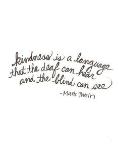 Kindness is a language that the deaf can hear and the blind can see.. Mark Twain .. Quote inner beauty..