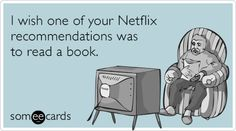 I wish one of your Netflix recommendations was to read a book.