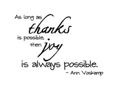 As long as thanks is possible, then joy is always possible. ~ Ann Voskamp