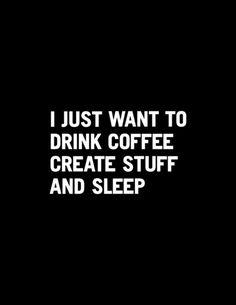 I just want to drink coffee create stuff and sleep Art Print #society6