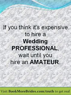 If you think it's expensive to hire a wedding professional, wait until you hire an amateur. Original article: http://www.bookmorebrides.com/dont-hire-an-amateur-for-your-wedding/ (Posted by http://www.r3volutionweddings.com/)