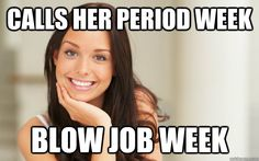 Calls her period week Blow job week - Good Girl Gina - quickmeme