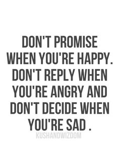 """""""Don't promise when you're happy. Don't reply when you're angry. Don't decide when you're sad."""""""