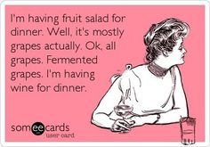 """I'm having fruit salad for dinner. Well, it's mostly grapes actually. Ok, all grapes. Fermented grapes. I'm having wine for dinner."" -- Love it, hahaha! <3"