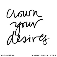 Crown your desires. Subscribe: DanielleLaPorte.com #Truthbomb #Words #Quotes