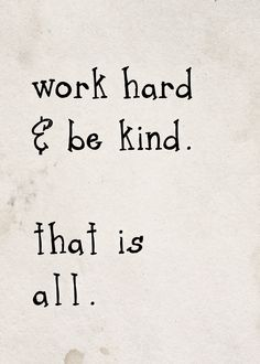 WORK HARD & BE KIND... Words of Wisdom