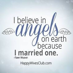 """I believe in angels on earth because I married one."" -Fawn Weaver"