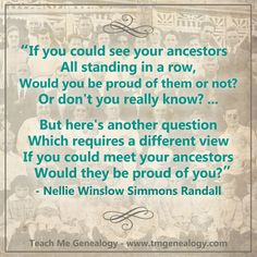 """Quotes: """"If you could see your ancestors all standing in a row, would you be proud of them or not? Or don't you really know? But here's another question which requires a different view. If you could meet your ancestors, would they be proud of you?"""" Nellie Winslow Simmons Randall #quotes #genealogy"""