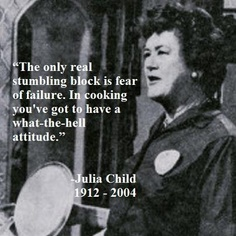 """The only real stumbling block is fear of failure. In cooking you've got to have a what-the-hell attitude."" - Julia Child    ....and this goes for all things in life."