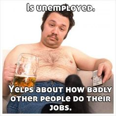 Is unemployed.         Yelps about how badly other people do their jobs.