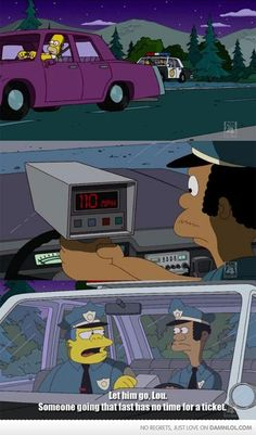 "simpsons: ""Let him go. Someone going that fast doesn't have time to stop for a ticket"""