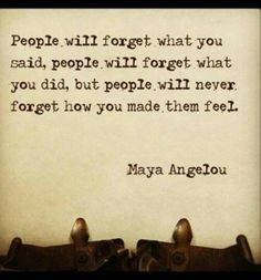 Maya Angelou quote- my dad's birthday quote to me!