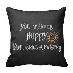 You Make Me Happy When Skies Are Gray Pillows #sunshine #quotes #pillows