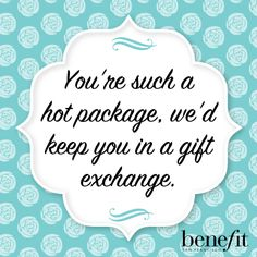 Benefit words of wisdom: You're such a hot package, we'd keep you in a gift exchange.